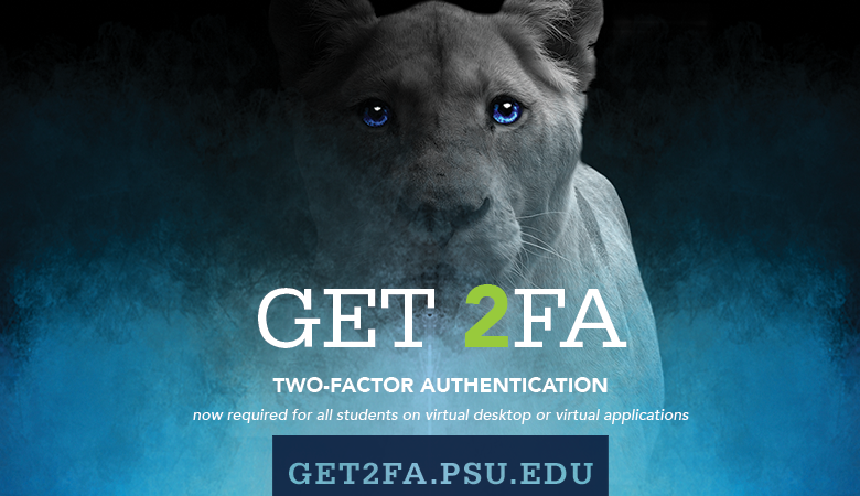 GET 2FA. Two Factor Authentication. now required for all students on virtual desktops or virtual applications. GET2FA.PSU.EDU